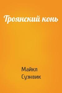 Майкл Суэнвик - Троянский конь