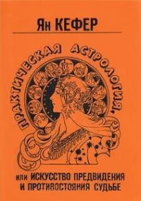 Практическая астрология или искусство предвидения и противостояния судьбе