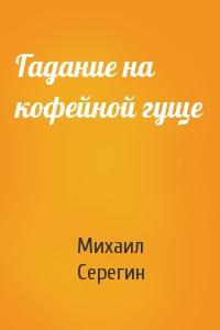 Михаил Георгиевич Серегин - Гадание на кофейной гуще