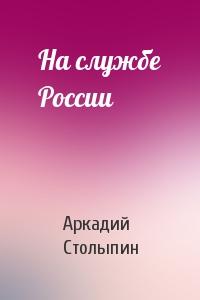 Аркадий Столыпин - На службе России