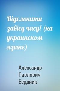 Вiдслонити завiсу часу! (на украинском языке)