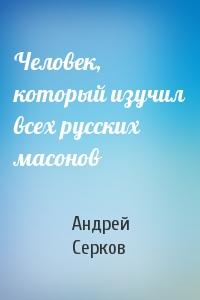 Андрей Серков - Человек, который изучил всех русских масонов