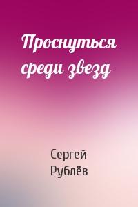 Сергей Рублёв - Проснуться среди звезд