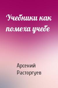 Арсений Расторгуев - Учебники как помеха учебе