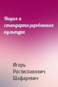 Игорь Шафаревич - Нация и стандартизированная культура