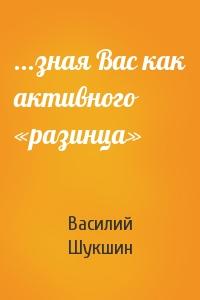 Василий Шукшин - ...зная Вас как активного «разинца»