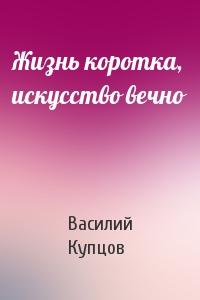 Василий Купцов - Жизнь коротка, искусство вечно