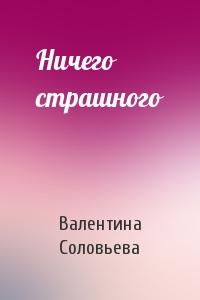 Валентина Соловьева - Ничего страшного