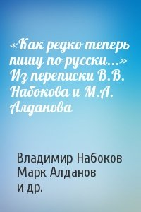 «Как редко теперь пишу по-русски...» Из переписки В.В. Набокова и М.А. Алданова
