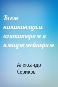 Александр Сериков - Всем начинающим агитаторам и имиджмейкерам