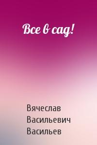 Вячеслав Васильевич Васильев - Все в сад!