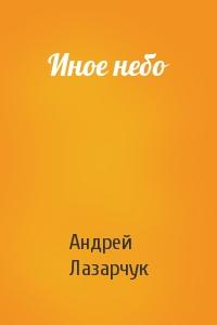 Андрей Лазарчук - Иное небо