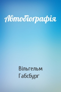 Вільгельм Габсбурґ - Автобіоґрафія