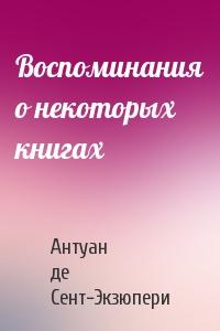 Антуан Сент-Экзюпери - Воспоминания о некоторых книгах