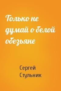 Сергей Стульник - Только не думай о белой обезьяне