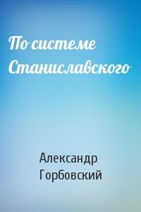 Александр Горбовский - По системе Станиславского