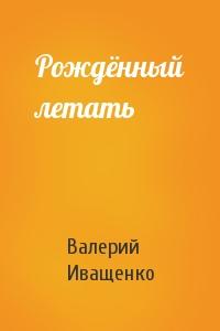 Валерий Иващенко - Рождённый летать