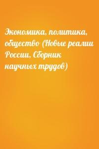 - Экономика, политика, общество (Новые реалии России, Сборник научных трудов)