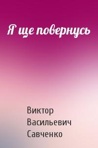 Виктор Васильевич Савченко - Я ще повернусь
