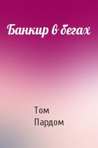 Том Пардом - Банкир в бегах