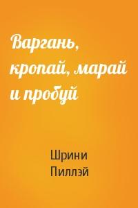 Шрини Пиллэй - Варгань, кропай, марай и пробуй