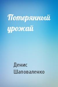 Денис Шаповаленко - Потерянный урожай