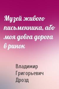 Владимир Григорьевич Дрозд - Музей живого письменника, або моя довга дорога в ринок