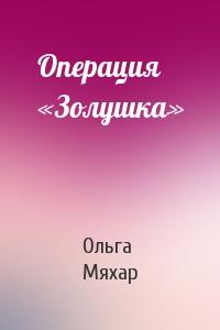 Ольга Мяхар - Операция «Золушка»