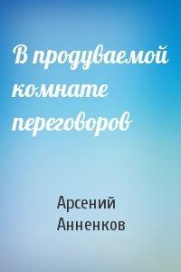 Арсений Анненков - В продуваемой комнате переговоров