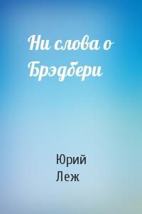 Юрий Леж - Ни слова о Брэдбери