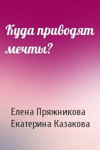 Елена Пряжникова, Екатерина Казакова - Куда приводят мечты?