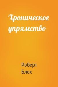 Роберт Блох - Хроническое упрямство