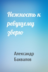 Александр Бахвалов - Нежность к ревущему зверю