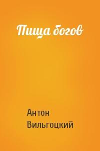 Антон Вильгоцкий - Пища богов