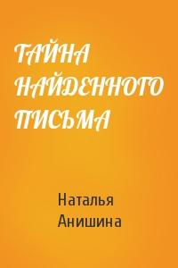 Наталья Павловна Анишина - ТАЙНА НАЙДЕННОГО ПИСЬМА