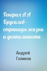 Генерал А А Брусилов - страницы жизни и деятельности
