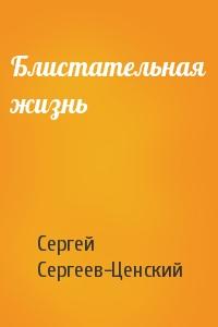Сергей Сергеев-Ценский - Блистательная жизнь
