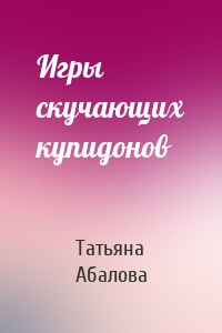Татьяна Абалова - Игры скучающих купидонов
