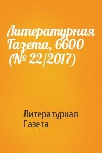 Литературная Газета, 6600 (№ 22/2017)
