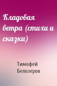 Тимофей Белозеров - Кладовая ветра (стихи и сказки)