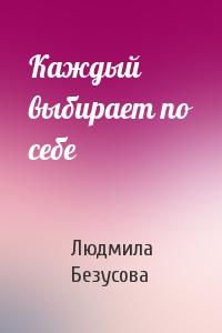 Людмила Безусова - Каждый выбирает по себе