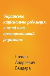 Степан Андреевич Бандера - Українська національна революція, а не тільки протирежимний резистанс