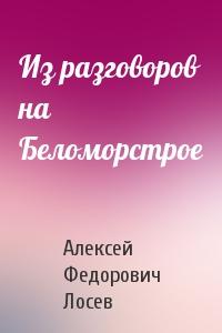 Алексей Лосев - Из разговоров на Беломорстрое