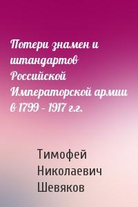 Потери знамен и штандартов Российской Императорской армии в 1799 – 1917 г.г.
