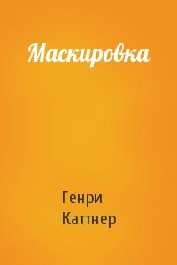 Генри Каттнер - Маскировка