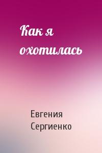 Евгения Сергиенко - Как я охотилась