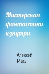 Алексей Мась - Мастерская фантастики изнутри