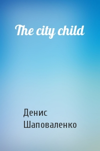 Денис Шаповаленко - The city child
