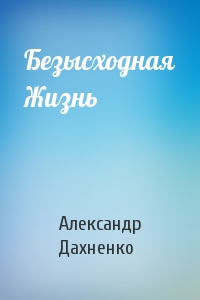 Александр Дахненко - Безысходная Жизнь