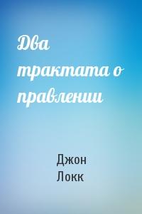 Джон Локк - Два трактата о правлении